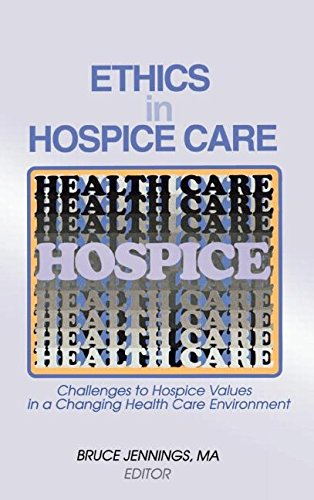 Ethics in Hospice Care: Challenges to Hospice Values in a Changing Health Care Environment 9780789003287