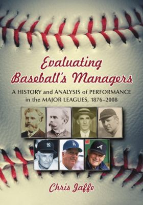 Evaluating Baseball's Managers: A History and Analysis of Performance in the Major Leagues, 1876-2008 9780786439201