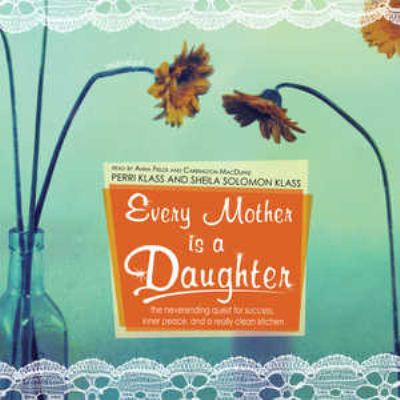 Every Mother Is a Daughter: The Neverending Quest for Success, Inner Peace, and a Really Clean Kitchen 9780786177684