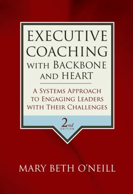 Executive Coaching with Backbone and Heart: A Systems Approach to Engaging Leaders with Their Challenges 9780787986391