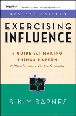 Exercising Influence: A Guide for Making Things Happen at Work, at Home, and in Your Community 9780787984632