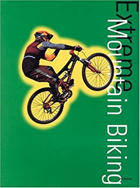 Extreme Mountain Biking: History, Techniques, Runs 9780789304087