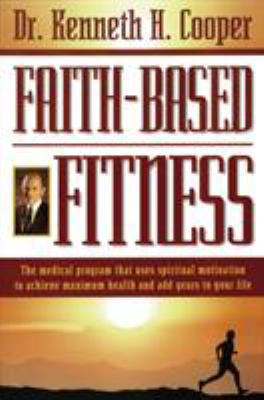Faith-Based Fitness: The Medical Program That Uses Spiritual Motivation to Achieve Maximum Health and Add Years to Your Life 9780785271376