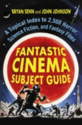 Fantastic Cinema Subject Guide: A Topical Index to 2,500 Horror, Science Fiction, and Fantasy Films 9780786437665