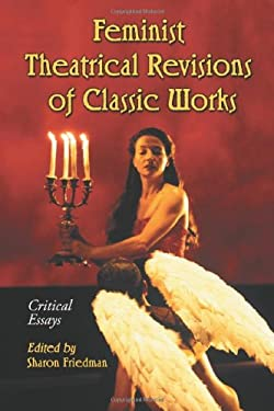 Feminist Theatrical Revisions of Classic Works: Critical Essays 9780786434251