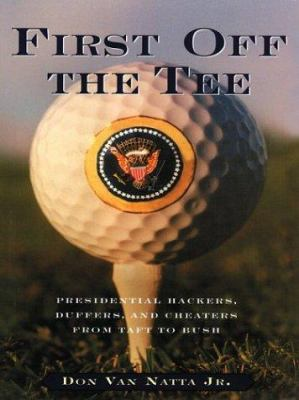 First Off the Tee: Presidential Hackers, Duffers, and Cheaters from Taft to Bush 9780786259663