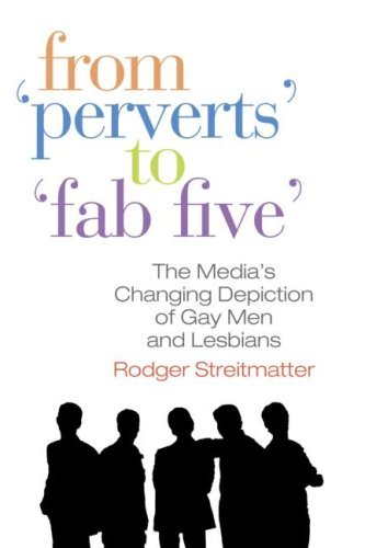 From Perverts to Fab Five: The Media's Changing Depiction of Gay Men and Lesbians 9780789036711