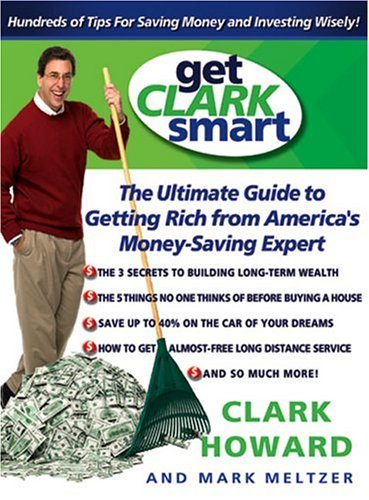 Get Clark Smart: The Ultimate Guide to Getting Rich from America's Money-Saving Expert 9780786887774