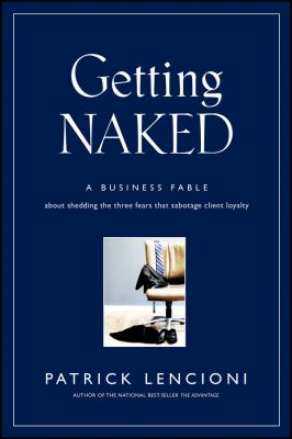 Getting Naked: A Business Fable about Shedding the Three Fears That Sabotage Client Loyalty 9780787976392