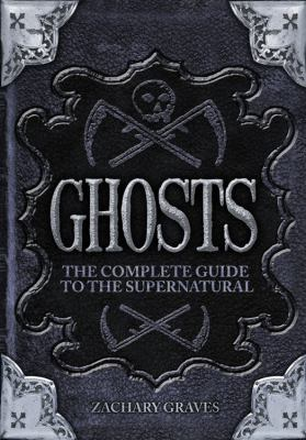 Ghosts: The Complete Guide to the Supernatural 9780785827894
