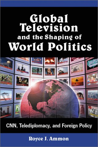 Global Television and the Shaping of World Politics: CNN, Telediplomacy, and Foreign Policy 9780786410620