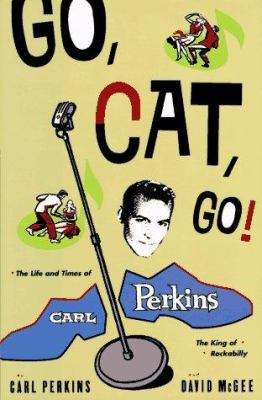 Go, Cat, Go!: The Life and Times of Carl Perkins, the King of Rockabilly 9780786860739