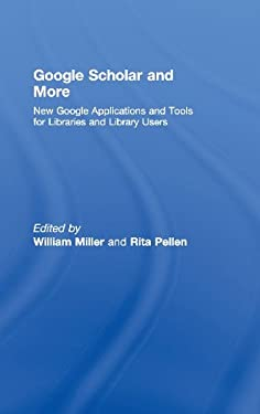 Google Scholar and More: New Google Applications and Tools for Libraries and Library Users 9780789036148