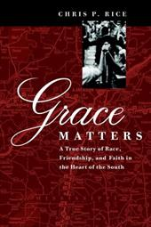 Grace Matters: A True Story of Race, Friendship, and Faith in the Heart of the South - Rice, Chris P.