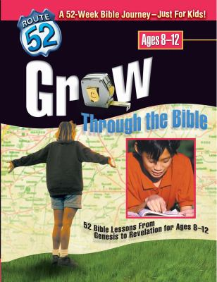 Grow Through the Bible: 52 Bible Lessons from Genesis to Revelation for Ages 8-12 9780784713259