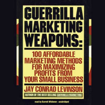 Guerrilla Marketing Weapons: 100 Affordable Marketing Methods for Maximizing Profits from Your Small Business 9780786158119