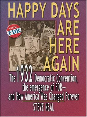 Happy Days Are Here Again: The 1932 Democratic Convention, the Emergence of FDR - And How America Was Changed Forever 9780786270781
