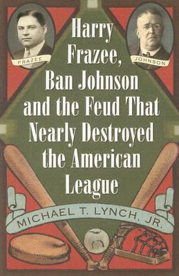 Harry Frazee, Ban Johnson and the Feud That Nearly Destroyed the American League 9780786433308