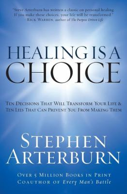 Healing Is a Choice : Ten Decisions That Will Transform Your Life and Ten Lies That Can Prevent You from Making Them