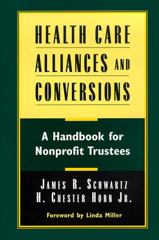 Health Care Alliances and Conversions: A Handbook for Nonprofit Trustees 9780787941772