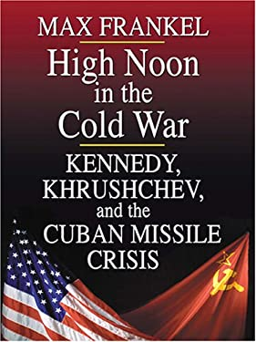 High Noon in the Cold War: Kennedy, Khrushchev, and the Cuban Missile Crisis 9780786273423