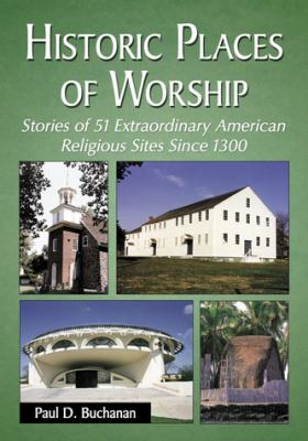 Historic Places of Worship: Stories of 51 Extraordinary American Religious Sites Since 1300 9780786473786