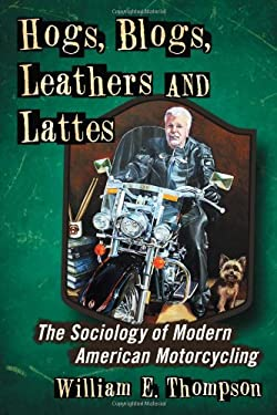 Hogs, Blogs, Leathers and Lattes: The Sociology of Modern American Motorcycling 9780786468591