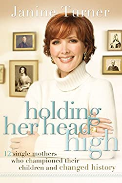Holding Her Head High: 12 Single Mothers Who Championed Their Children and Changed History 9780785223245
