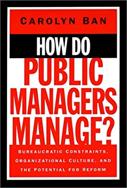 How Do Public Managers Manage: Bureaucratic Constraints, Organizational Culture, and Potential for Reform 9780787900984