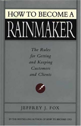 How to Become a Rainmaker: The Rules for Getting and Keeping Customers and Clients 9780786865956