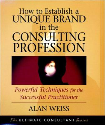 How to Establish a Unique Brand in the Consulting Profession: Powerful Techniques for the Successful Practitioner 9780787955137