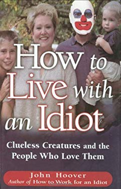 How to Live with an Idiot: Clueless Creatures and the People Who Love Them 9780785820956