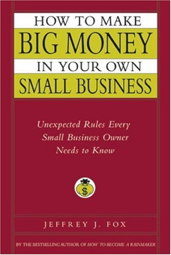 How to Make Big Money in Your Own Small Business: Unexpected Rules Every Small Business Owner Needs to Know 9780786868254