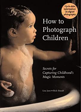 How to Photograph Children: Secrets for Capturing Childhood's Magic Moments 9780789209306