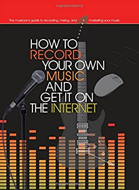 How to Record Your Own Music and Get It on the Internet 9780785825883