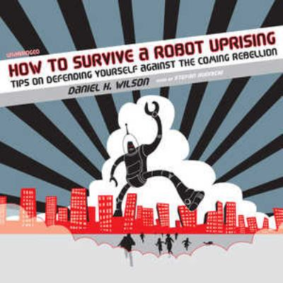How to Survive a Robot Uprising: Tips on Defending Yourself Against the Coming Rebellion 9780786171484