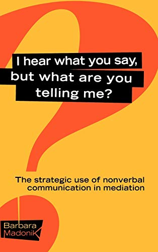 I Hear What You Say, But What Are You Telling Me?: The Strategic Use of Nonverbal Communication in Dispute Resolution 9780787957094