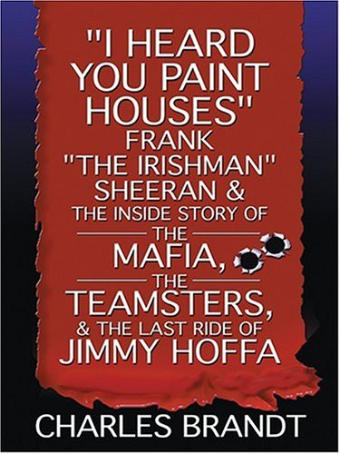 "I Heard You Paint Houses: Frank ""The Irishman"" Sheeran and the Inside Story of the Mafia, the Teamsters, and the Last Ride of Jimmy Hoffa"