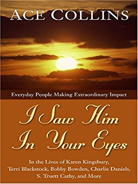 I Saw Him in Your Eyes: Everyday People Making Extraordinary Impact in the Lives of Karen Kingsbury, Terri Blackstock, Bobby Bowden, Charlie D 9780786288571