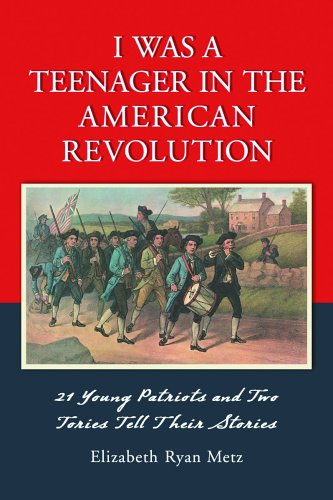 I Was a Teenager in the American Revolution: 21 Young Patriots and Two Tories Tell Their Stories 9780786425099