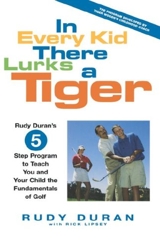 In Every Kid There Lurks a Tiger: Rudy Duran's 5-Step Program to Teach You and Your Child the Fundamentals of Golf 9780786867929