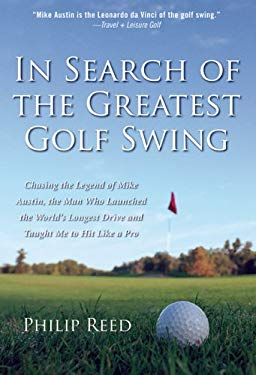 In Search of the Greatest Golf Swing: Chasing the Legend of Mike Austin, the Man Who Launched the World's Longest Drive, and Taught Me to Hit Like a P 9780786716241