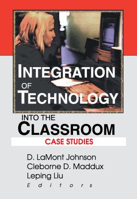 Integration of Technology Into the Classroom: Case Studies 9780789010483