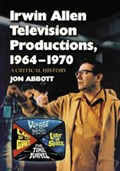 Irwin Allen Television Productions, 1964-1970: A Critical History of Voyage to the Bottom of the Sea, Lost in Space, the Time Tunn