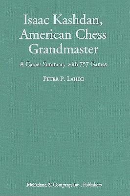 Isaac Kashdan, American Chess Grandmaster: A Career Summary with 757 Games 9780786432967
