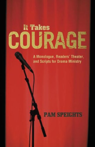 It Takes Courage: A Monologue, Readers' Theater, and Scripts for Drama Ministry 9780788024443