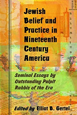 Jewish Belief and Practice in Nineteenth Century America: Seminal Essays by Outstanding Pulpit Rabbis of the Era 9780786425242