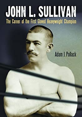John L. Sullivan: The Career of the First Gloved Heavyweight Champion 9780786425587