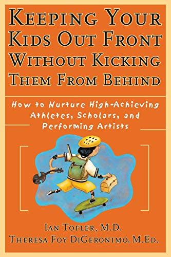 Keeping Your Kids Out Front Without Kicking Them from Behind: How to Nurture High-Achieving Athletes, Scholars, and Performing Artists 9780787952235
