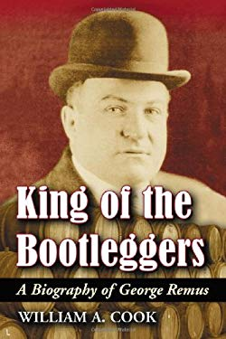 King of the Bootleggers: A Biography of George Remus 9780786436521